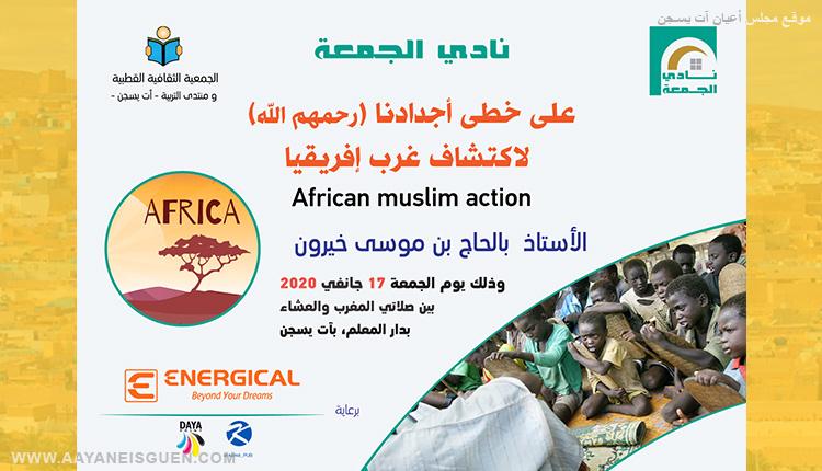 نادي الجمعة للجمعية الثقافية القطبية ومنتدى التربية لبني يزقن يدعوكم لمداخلة بعنوان:على خطى أجدادنا لاكتشاف غرب إفريقيا African Muslim Action